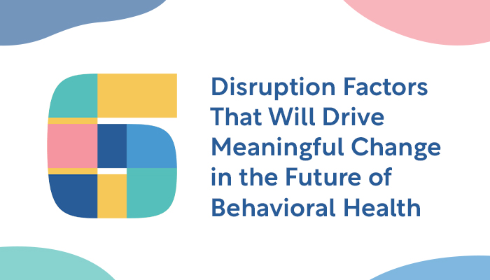 Six Disruption Factors Driving Meaningful Change in Behavioral Health | SilverCloud Health